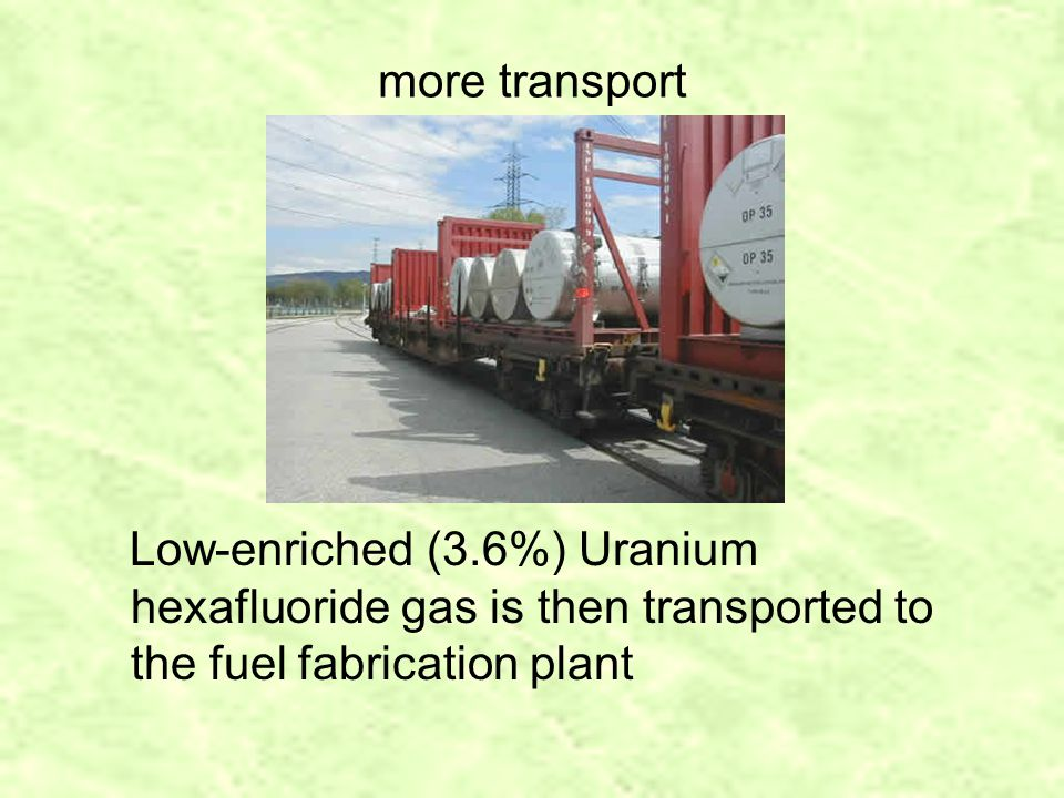 more transport Low-enriched (3.6%) Uranium hexafluoride gas is then transported to the fuel fabrication plant