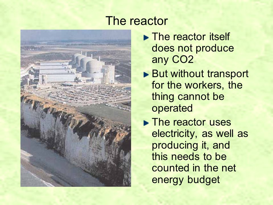 The reactor The reactor itself does not produce any CO2 But without transport for the workers, the thing cannot be operated The reactor uses electricity, as well as producing it, and this needs to be counted in the net energy budget