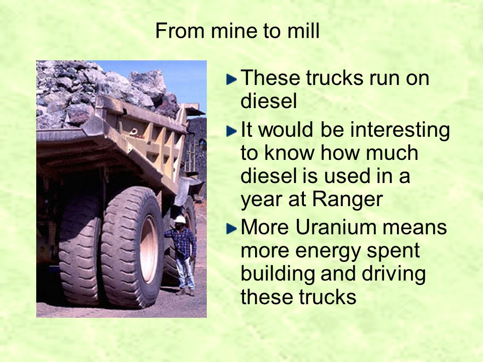From mine to mill These trucks run on diesel It would be interesting to know how much diesel is used in a year at Ranger More Uranium means more energy spent building and driving these trucks