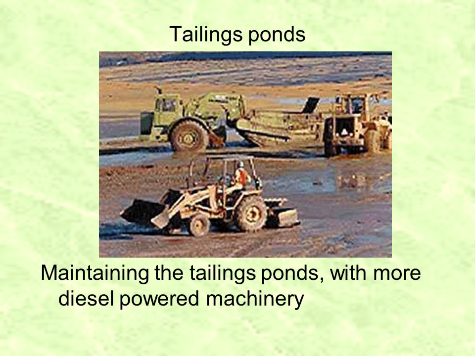 Tailings ponds Maintaining the tailings ponds, with more diesel powered machinery