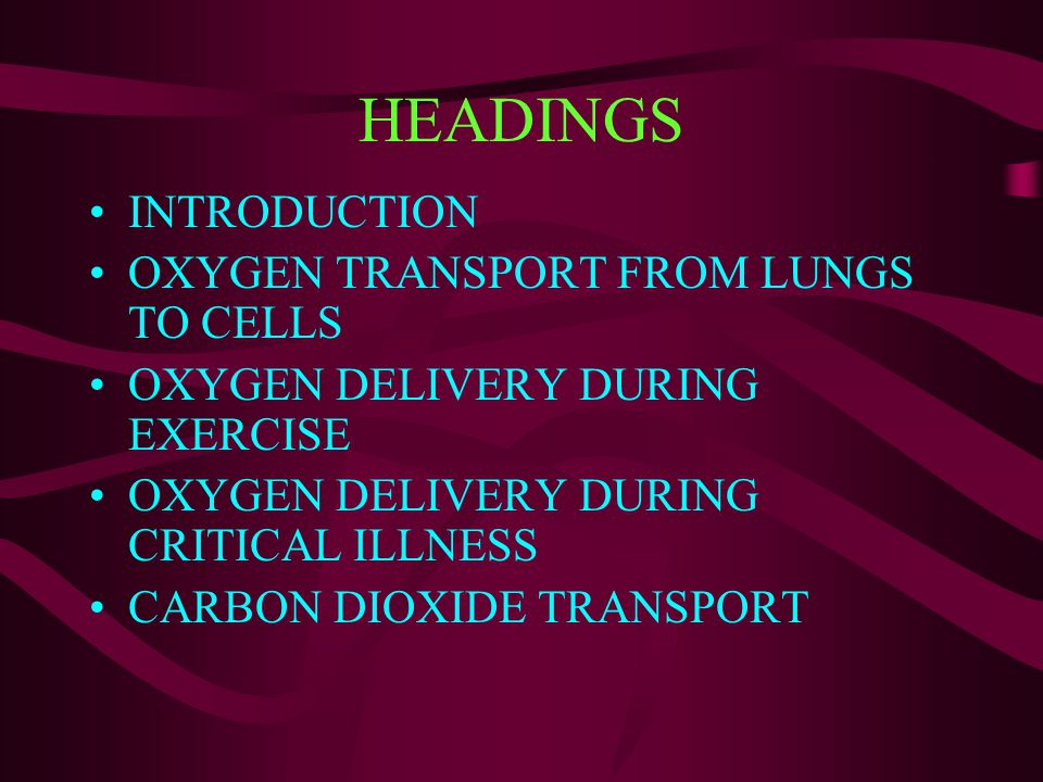HEADINGS INTRODUCTION OXYGEN TRANSPORT FROM LUNGS TO CELLS OXYGEN DELIVERY DURING EXERCISE OXYGEN DELIVERY DURING CRITICAL ILLNESS CARBON DIOXIDE TRAN