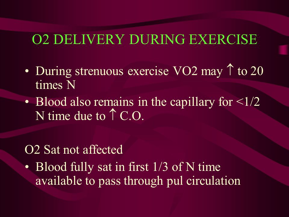 O2 DELIVERY DURING EXERCISE During strenuous exercise VO2 may  to 20 times N Blood also remains in the capillary for <1/2 N time due to  C.O. O2 Sat