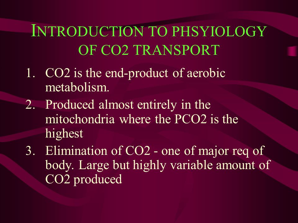 I NTRODUCTION TO PHSYIOLOGY OF CO2 TRANSPORT 1.CO2 is the end-product of aerobic metabolism. 2.Produced almost entirely in the mitochondria where the