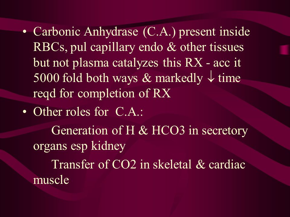 Carbonic Anhydrase (C.A.) present inside RBCs, pul capillary endo & other tissues but not plasma catalyzes this RX - acc it 5000 fold both ways & mark