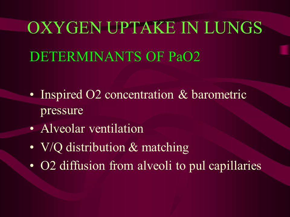 OXYGEN UPTAKE IN LUNGS DETERMINANTS OF PaO2 Inspired O2 concentration & barometric pressure Alveolar ventilation V/Q distribution & matching O2 diffus