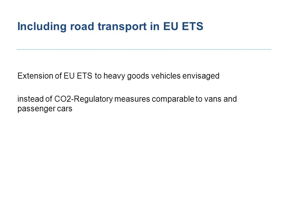 Including road transport in EU ETS Extension of EU ETS to heavy goods vehicles envisaged instead of CO2-Regulatory measures comparable to vans and passenger cars