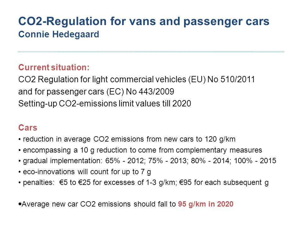 CO2-Regulation for vans and passenger cars Connie Hedegaard Light commercial vehicles (up to 3.5 t maximum weight) reduction in average CO2 emissions from new vans to 175 g/km by 2017 fleet average; pool action permitted gradual implementation:70% - 2014; 75% - 2015; 80% - 2016; 100% - 2017 eco-innovations will count for up to 7 g each low-emitting van (below 50g/km) counts as 3.5 vehicles in 2014/15, 2.5 in 2016 and 1.5 in 2017; max of 25,000 vans over the 2014-17 period penalties: €5 to €25 for excesses of 1-3 g/km; €95 for each subsequent g  Average new van CO2 emissions should fall to 147 g/km in 2020,  Cuts represent reductions of 28% compared 203 g/km in 2007