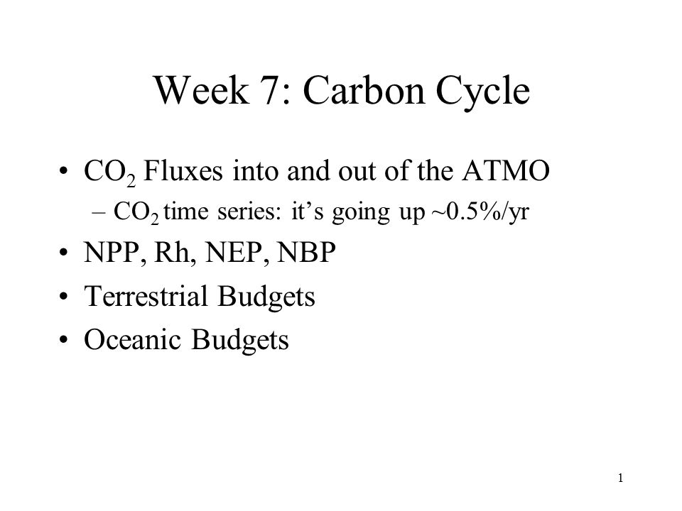 1 Week 7: Carbon Cycle CO 2 Fluxes into and out of the ATMO –CO 2 time series: it's going up ~0.5%/yr NPP, Rh, NEP, NBP Terrestrial Budgets Oceanic Budgets