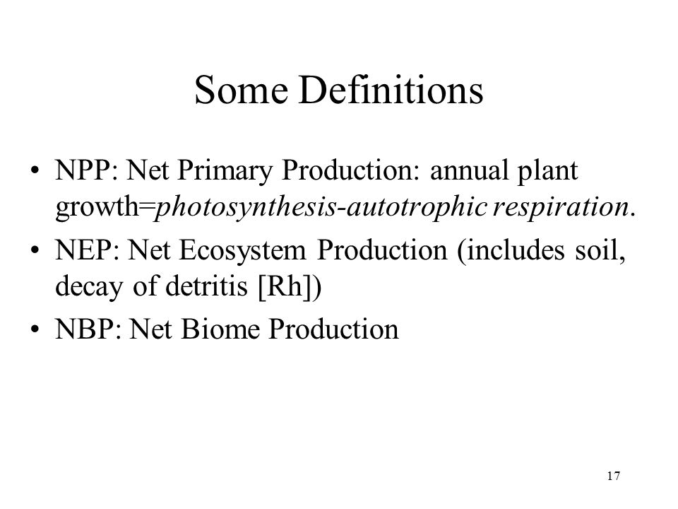 17 Some Definitions NPP: Net Primary Production: annual plant growth=photosynthesis-autotrophic respiration. NEP: Net Ecosystem Production (includes s