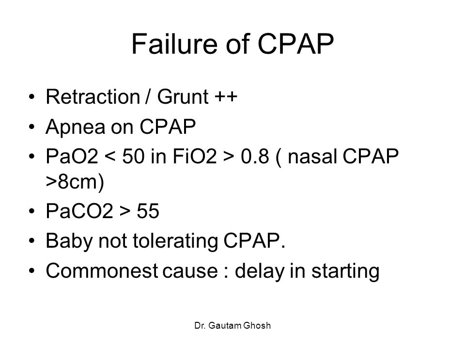 Dr. Gautam Ghosh Failure of CPAP Retraction / Grunt ++ Apnea on CPAP PaO2 0.8 ( nasal CPAP >8cm) PaCO2 > 55 Baby not tolerating CPAP. Commonest cause