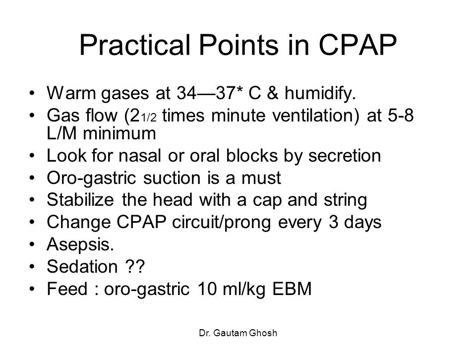Dr. Gautam Ghosh Practical Points in CPAP Warm gases at 34—37* C & humidify. Gas flow (2 1/2 times minute ventilation) at 5-8 L/M minimum Look for nas