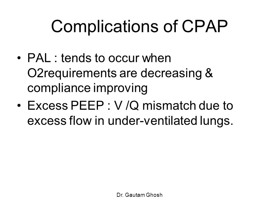 Dr. Gautam Ghosh Complications of CPAP PAL : tends to occur when O2requirements are decreasing & compliance improving Excess PEEP : V /Q mismatch due