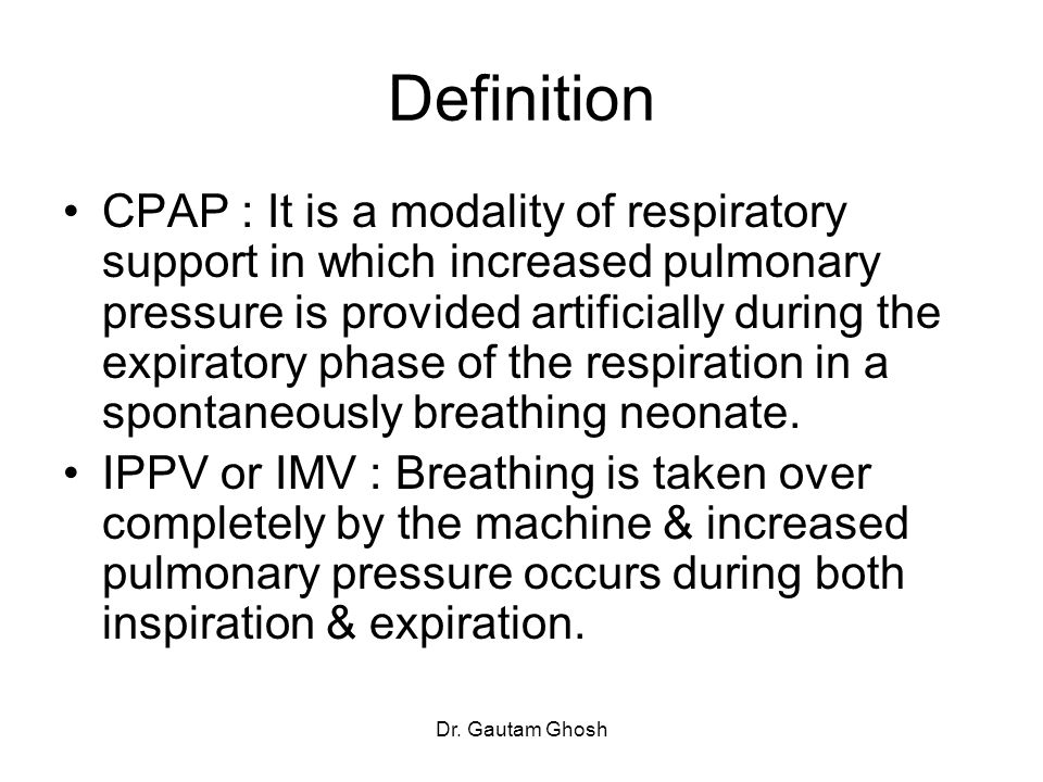 Dr. Gautam Ghosh Definition CPAP : It is a modality of respiratory support in which increased pulmonary pressure is provided artificially during the e