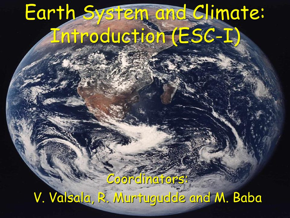 Earth System and Climate: Introduction (ESC-I) Coordinators: V. Valsala, R. Murtugudde and M. Baba