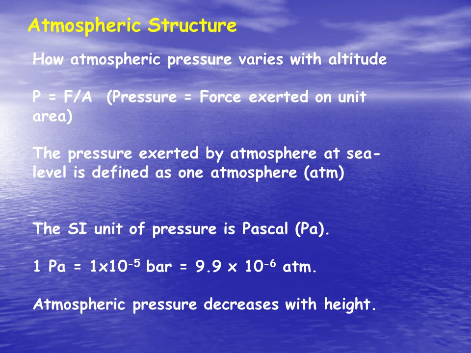 Atmospheric Structure How atmospheric pressure varies with altitude P = F/A (Pressure = Force exerted on unit area) The pressure exerted by atmosphere at sea- level is defined as one atmosphere (atm) The SI unit of pressure is Pascal (Pa).