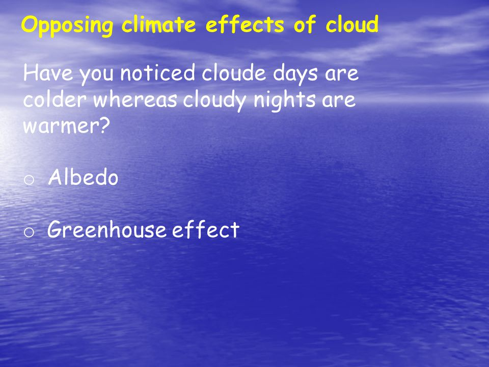 Opposing climate effects of cloud Have you noticed cloude days are colder whereas cloudy nights are warmer.