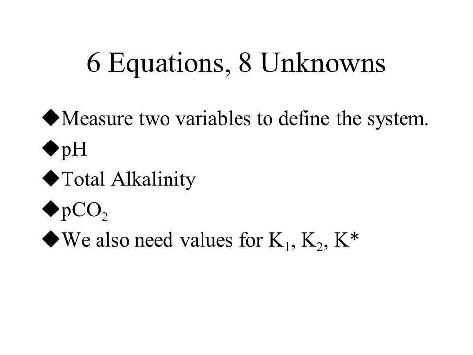 6 Equations, 8 Unknowns  Measure two variables to define the system.  pH  Total Alkalinity  pCO 2  We also need values for K 1, K 2, K*