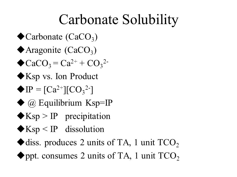 Carbonate Solubility  Carbonate (CaCO 3 )  Aragonite (CaCO 3 )  CaCO 3 = Ca 2+ + CO 3 2-  Ksp vs. Ion Product  IP = [Ca 2+ ][CO 3 2- ]  @ Equili