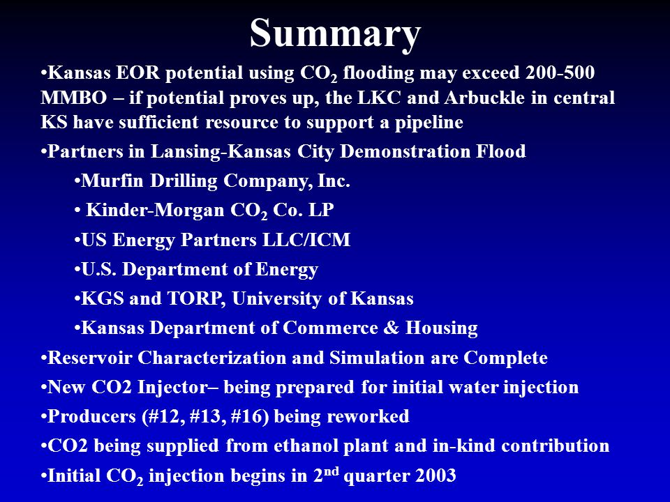 Summary Kansas EOR potential using CO 2 flooding may exceed 200-500 MMBO – if potential proves up, the LKC and Arbuckle in central KS have sufficient