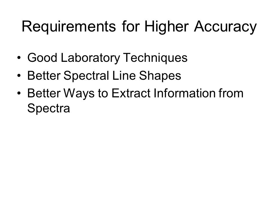 Requirements for Higher Accuracy Good Laboratory Techniques Better Spectral Line Shapes Better Ways to Extract Information from Spectra