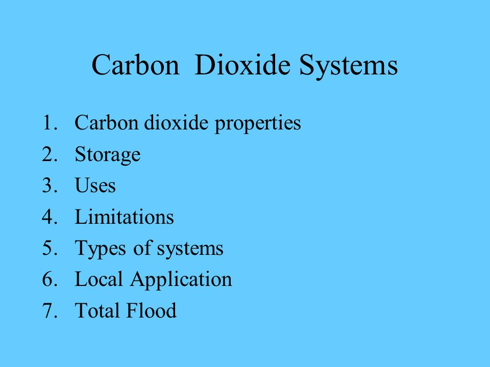 Carbon Dioxide Systems 1.Carbon dioxide properties 2.Storage 3.Uses 4.Limitations 5.Types of systems 6.Local Application 7.Total Flood