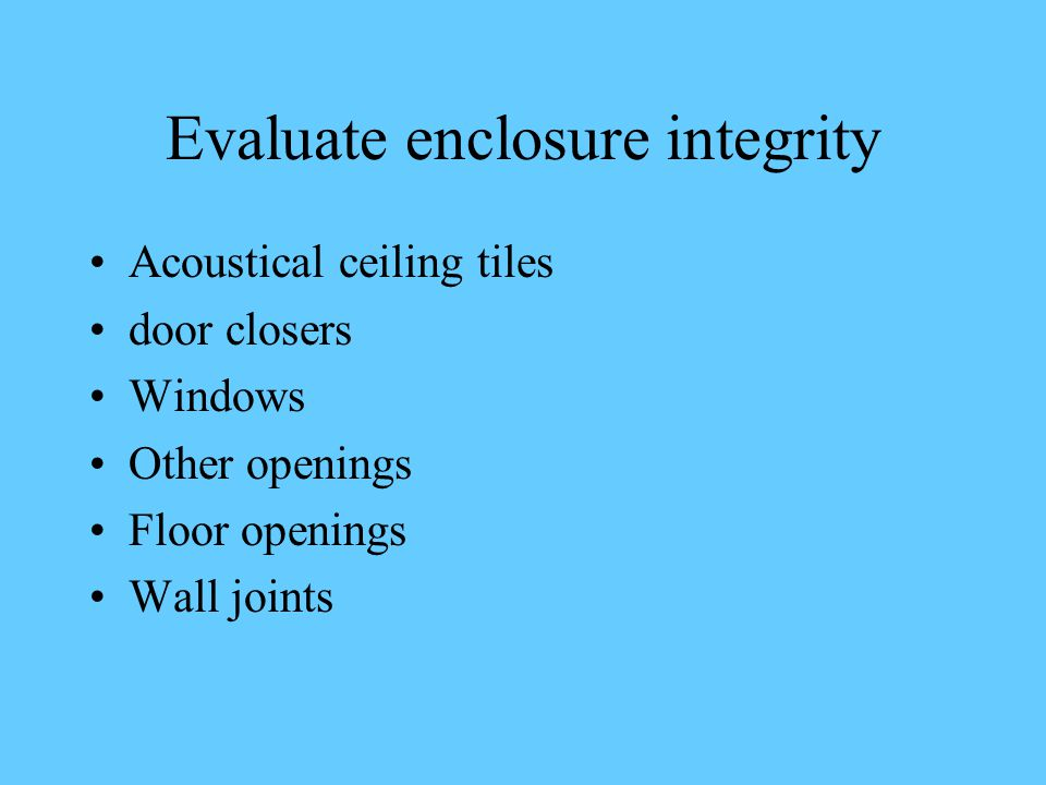 Evaluate enclosure integrity Acoustical ceiling tiles door closers Windows Other openings Floor openings Wall joints