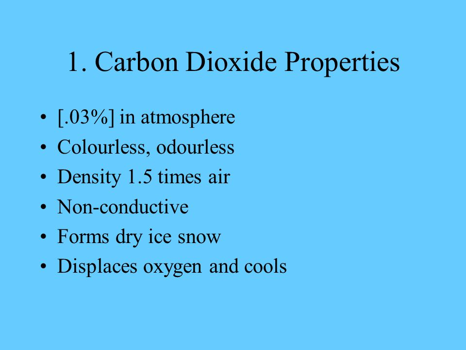 1. Carbon Dioxide Properties [.03%] in atmosphere Colourless, odourless Density 1.5 times air Non-conductive Forms dry ice snow Displaces oxygen and c