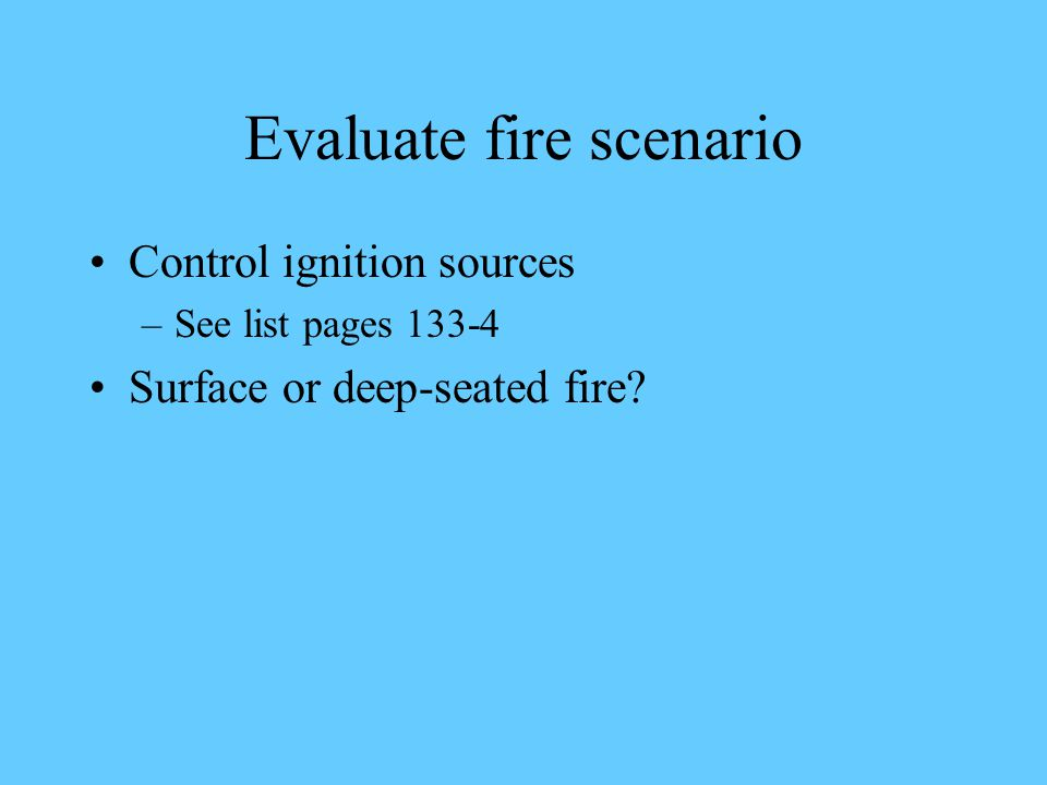 Evaluate fire scenario Control ignition sources –See list pages 133-4 Surface or deep-seated fire