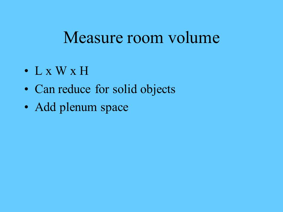 Measure room volume L x W x H Can reduce for solid objects Add plenum space