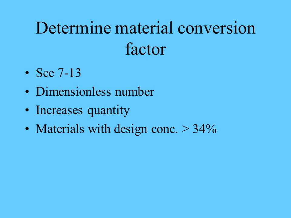 Determine material conversion factor See 7-13 Dimensionless number Increases quantity Materials with design conc.