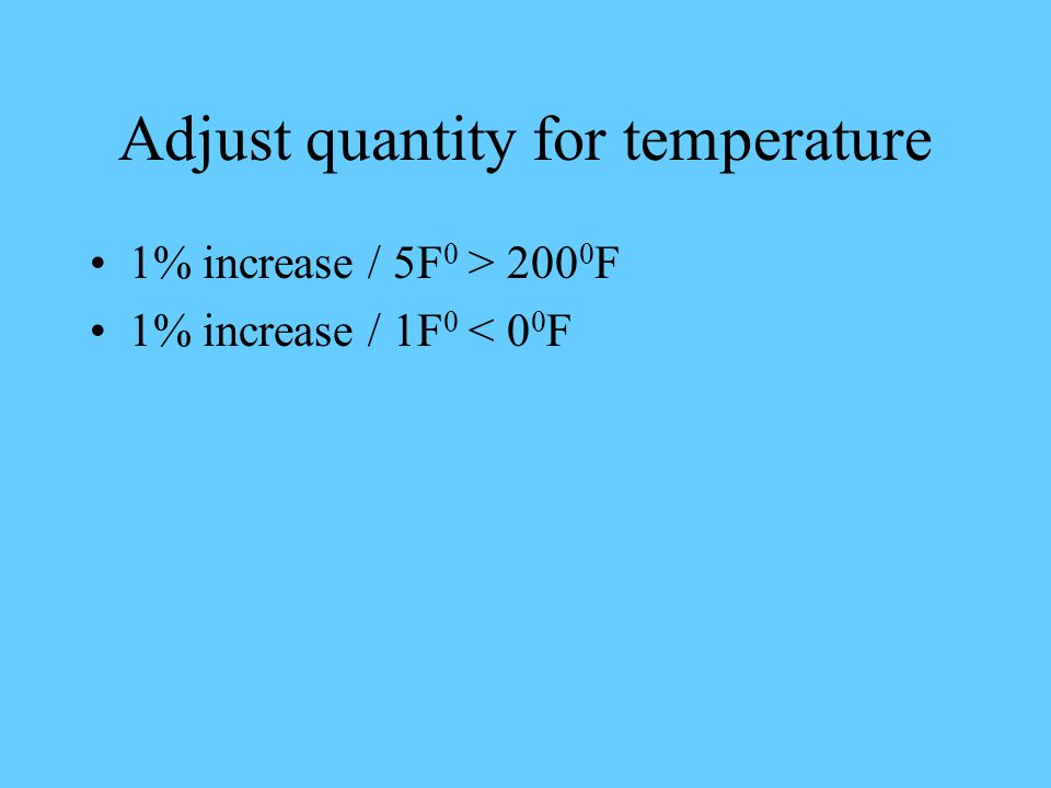 Adjust quantity for temperature 1% increase / 5F 0 > 200 0 F 1% increase / 1F 0 < 0 0 F