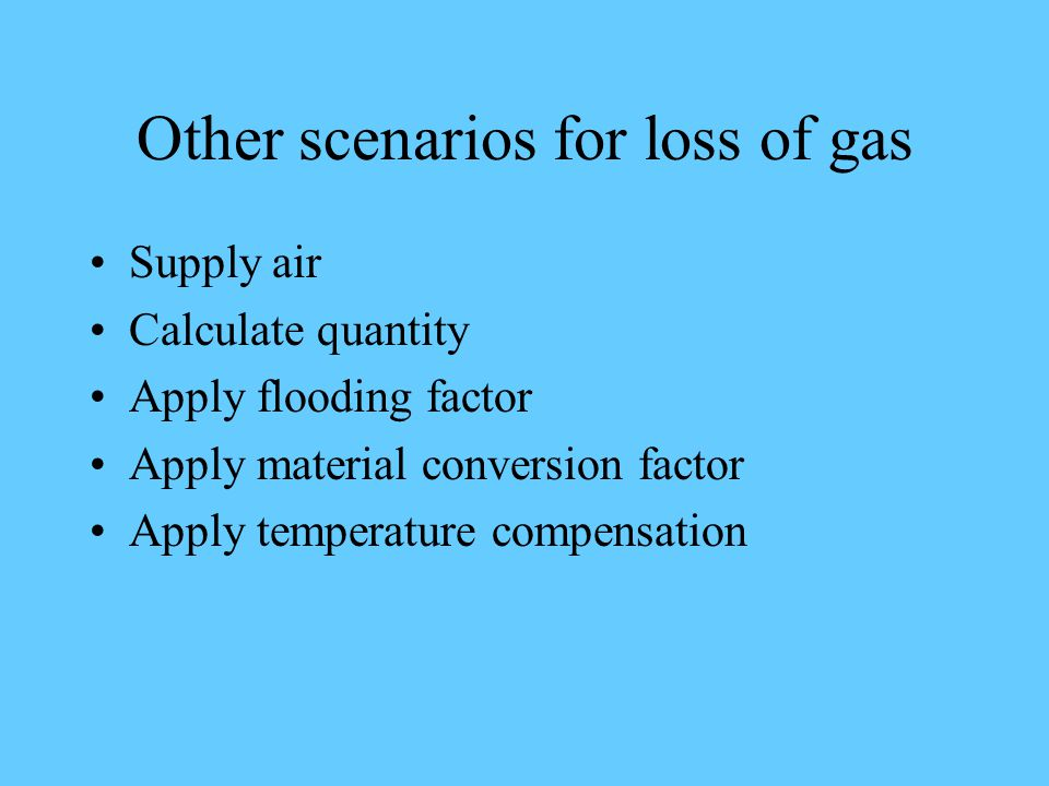Other scenarios for loss of gas Supply air Calculate quantity Apply flooding factor Apply material conversion factor Apply temperature compensation
