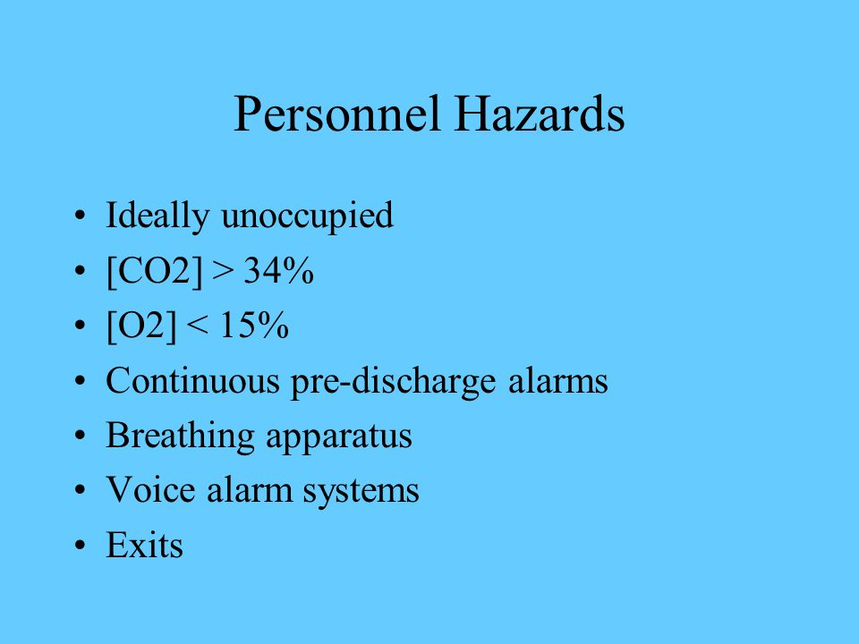 Personnel Hazards Ideally unoccupied [CO2] > 34% [O2] < 15% Continuous pre-discharge alarms Breathing apparatus Voice alarm systems Exits
