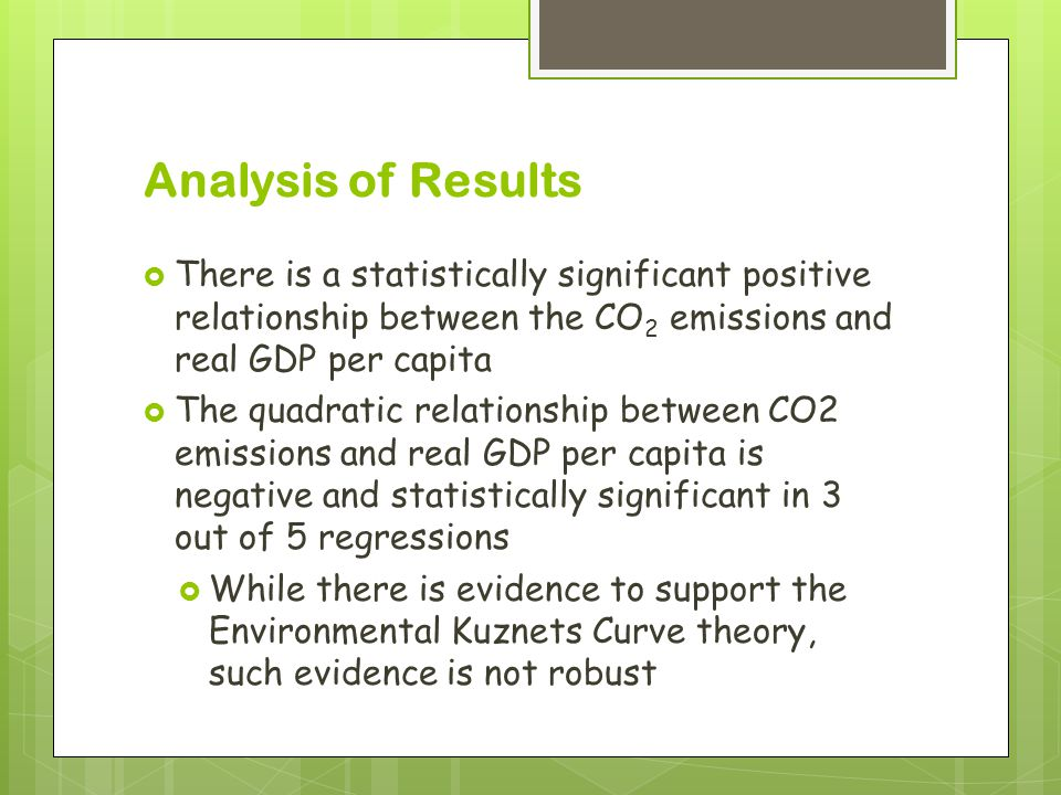 Analysis of Results  There is a statistically significant positive relationship between the CO 2 emissions and real GDP per capita  The quadratic relationship between CO2 emissions and real GDP per capita is negative and statistically significant in 3 out of 5 regressions  While there is evidence to support the Environmental Kuznets Curve theory, such evidence is not robust