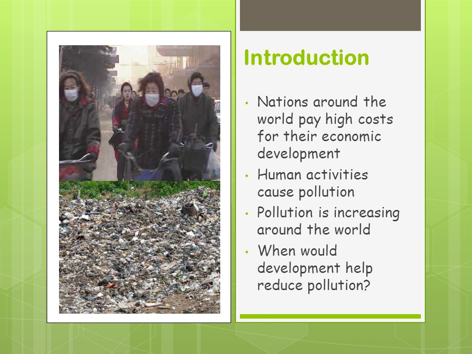 Introduction Nations around the world pay high costs for their economic development Human activities cause pollution Pollution is increasing around the world When would development help reduce pollution