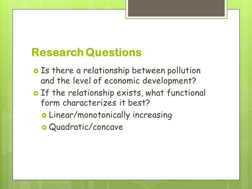 Research Questions  Is there a relationship between pollution and the level of economic development.