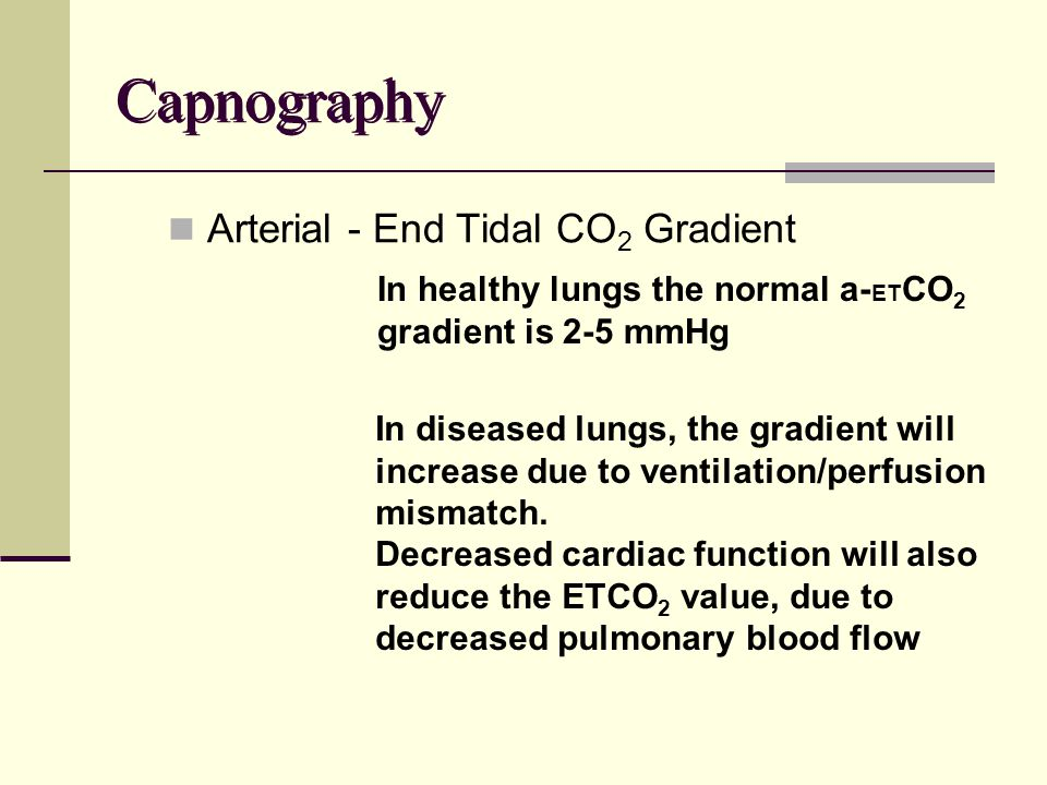 Capnography Arterial - End Tidal CO 2 Gradient In healthy lungs the normal a- ET CO 2 gradient is 2-5 mmHg In diseased lungs, the gradient will increase due to ventilation/perfusion mismatch.