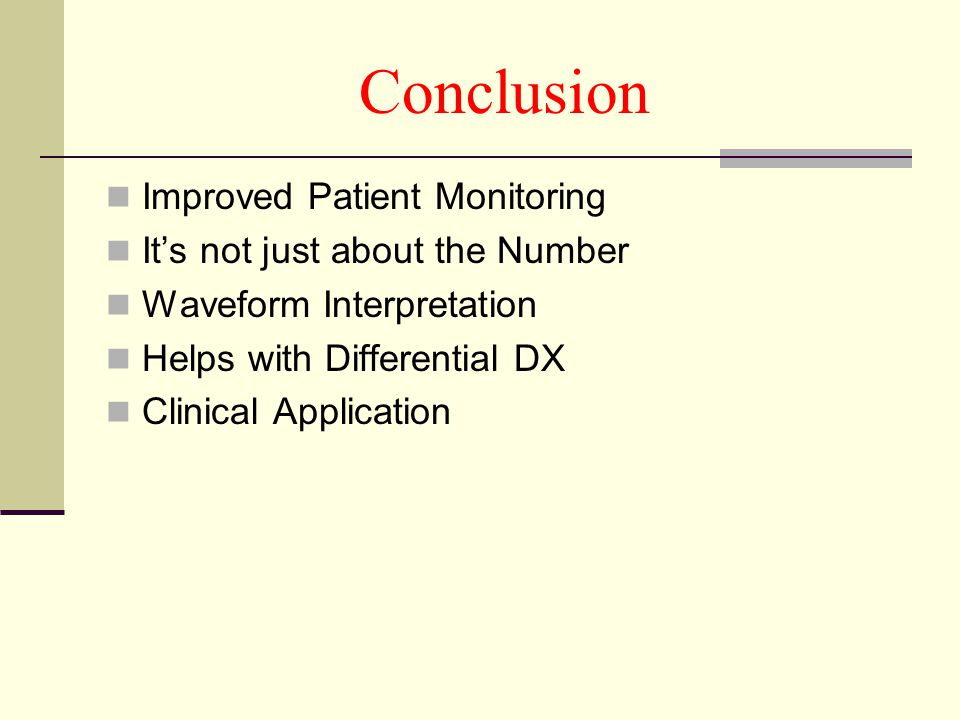 Conclusion Improved Patient Monitoring It's not just about the Number Waveform Interpretation Helps with Differential DX Clinical Application