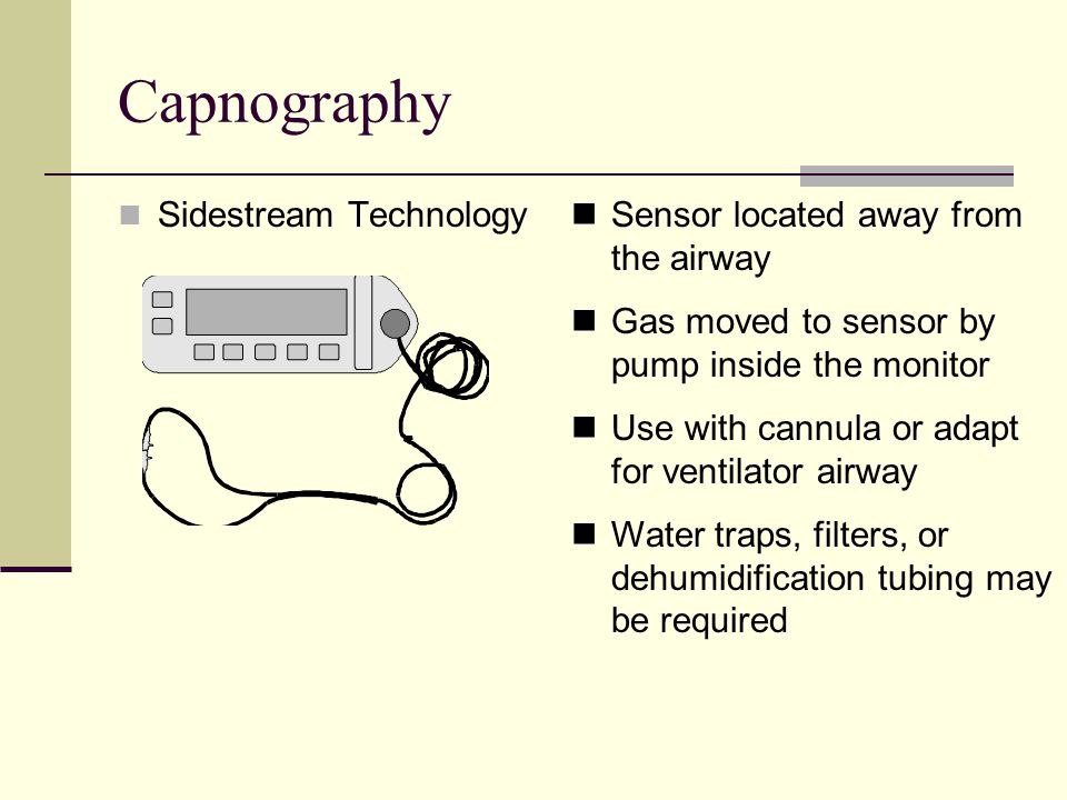 Capnography Sidestream Technology Sensor located away from the airway Gas moved to sensor by pump inside the monitor Use with cannula or adapt for ventilator airway Water traps, filters, or dehumidification tubing may be required