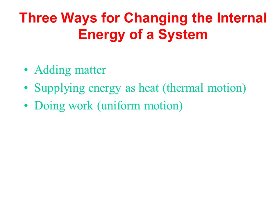 Three Ways for Changing the Internal Energy of a System Adding matter Supplying energy as heat (thermal motion) Doing work (uniform motion)