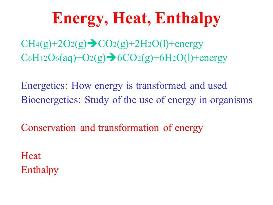 Energy, Heat, Enthalpy CH 4 (g)+2O 2 (g)  CO 2 (g)+2H 2 O(l)+energy C 6 H 12 O 6 (aq)+O 2 (g)  6CO 2 (g)+6H 2 O(l)+energy Energetics: How energy is