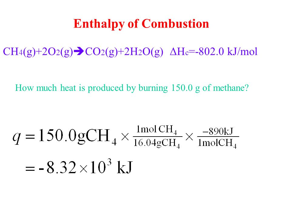 CH 4 (g)+2O 2 (g)  CO 2 (g)+2H 2 O(g) ΔH c =-802.0 kJ/mol How much heat is produced by burning 150.0 g of methane? Enthalpy of Combustion