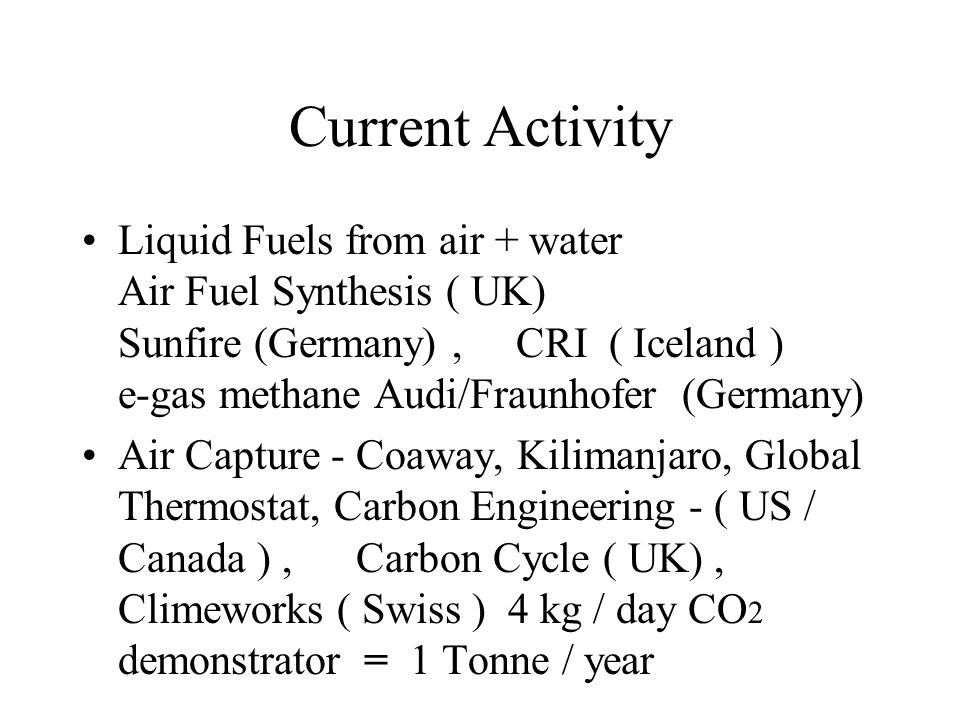 Current Activity Liquid Fuels from air + water Air Fuel Synthesis ( UK) Sunfire (Germany), CRI ( Iceland ) e-gas methane Audi/Fraunhofer (Germany) Air Capture - Coaway, Kilimanjaro, Global Thermostat, Carbon Engineering - ( US / Canada ), Carbon Cycle ( UK), Climeworks ( Swiss ) 4 kg / day CO 2 demonstrator = 1 Tonne / year
