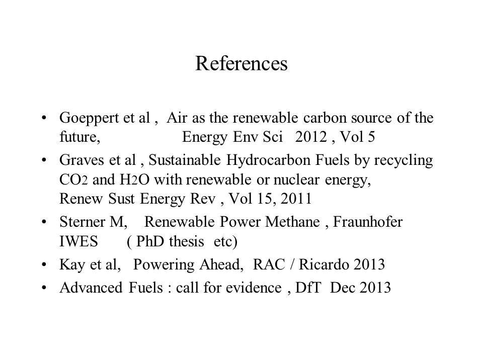 References Goeppert et al, Air as the renewable carbon source of the future, Energy Env Sci 2012, Vol 5 Graves et al, Sustainable Hydrocarbon Fuels by recycling CO 2 and H 2 O with renewable or nuclear energy, Renew Sust Energy Rev, Vol 15, 2011 Sterner M, Renewable Power Methane, Fraunhofer IWES ( PhD thesis etc) Kay et al, Powering Ahead, RAC / Ricardo 2013 Advanced Fuels : call for evidence, DfT Dec 2013