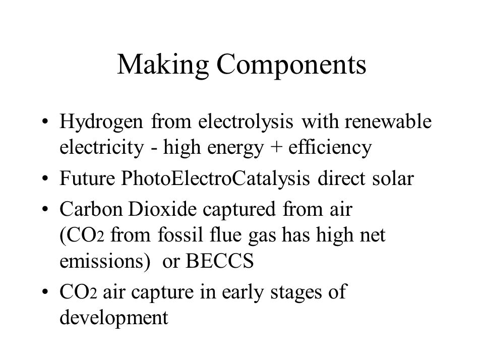 Making Components Hydrogen from electrolysis with renewable electricity - high energy + efficiency Future PhotoElectroCatalysis direct solar Carbon Dioxide captured from air (CO 2 from fossil flue gas has high net emissions) or BECCS CO 2 air capture in early stages of development