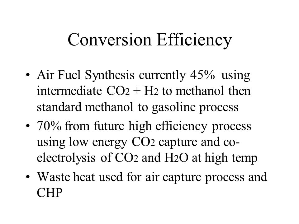 Conversion Efficiency Air Fuel Synthesis currently 45% using intermediate CO 2 + H 2 to methanol then standard methanol to gasoline process 70% from future high efficiency process using low energy CO 2 capture and co- electrolysis of CO 2 and H 2 O at high temp Waste heat used for air capture process and CHP