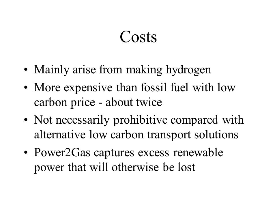 Costs Mainly arise from making hydrogen More expensive than fossil fuel with low carbon price - about twice Not necessarily prohibitive compared with alternative low carbon transport solutions Power2Gas captures excess renewable power that will otherwise be lost