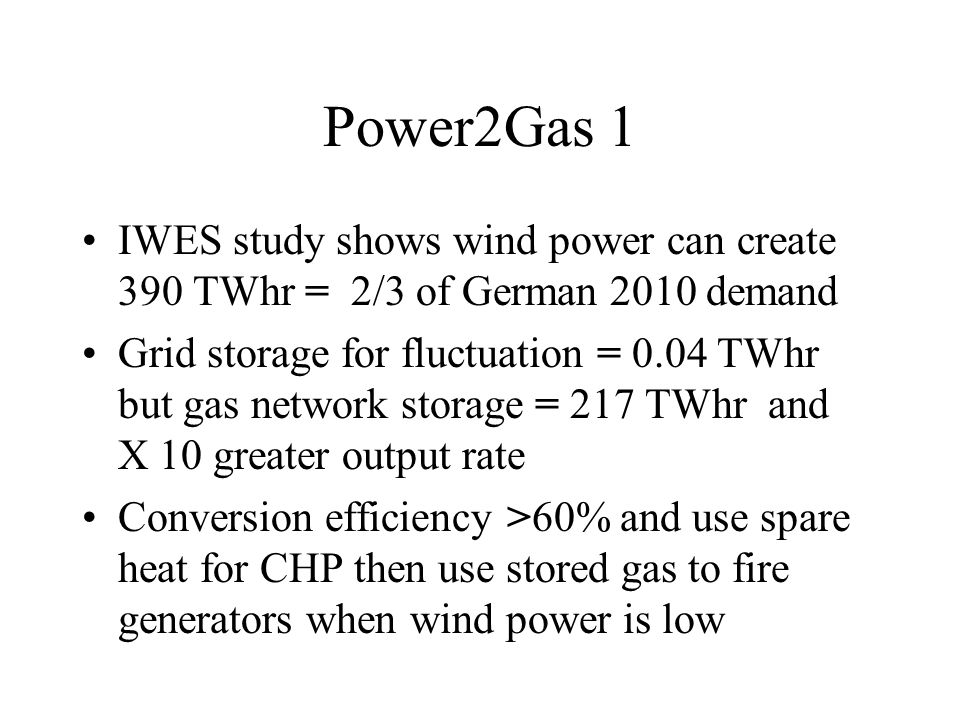 Power2Gas 1 IWES study shows wind power can create 390 TWhr = 2/3 of German 2010 demand Grid storage for fluctuation = 0.04 TWhr but gas network storage = 217 TWhr and X 10 greater output rate Conversion efficiency >60% and use spare heat for CHP then use stored gas to fire generators when wind power is low