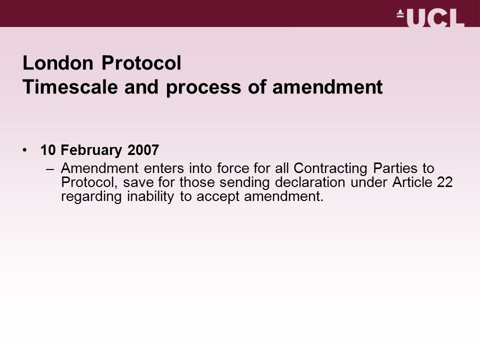 London Protocol Timescale and process of amendment 10 February 2007 –Amendment enters into force for all Contracting Parties to Protocol, save for those sending declaration under Article 22 regarding inability to accept amendment.