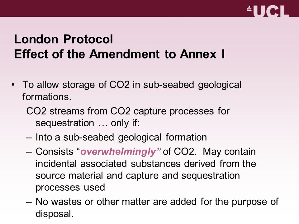 London Protocol Effect of the Amendment to Annex I To allow storage of CO2 in sub-seabed geological formations.